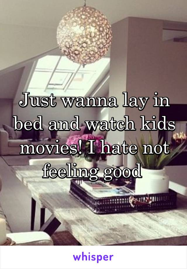 Just wanna lay in bed and watch kids movies! I hate not feeling good