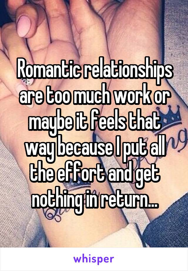 Romantic relationships are too much work or maybe it feels that way because I put all the effort and get nothing in return...