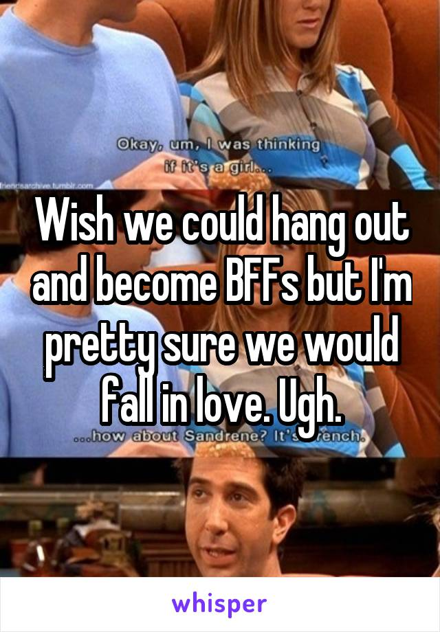 Wish we could hang out and become BFFs but I'm pretty sure we would fall in love. Ugh.
