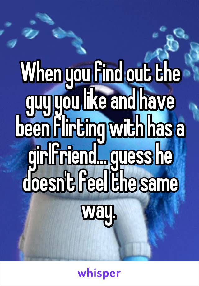 When you find out the guy you like and have been flirting with has a girlfriend... guess he doesn't feel the same way.