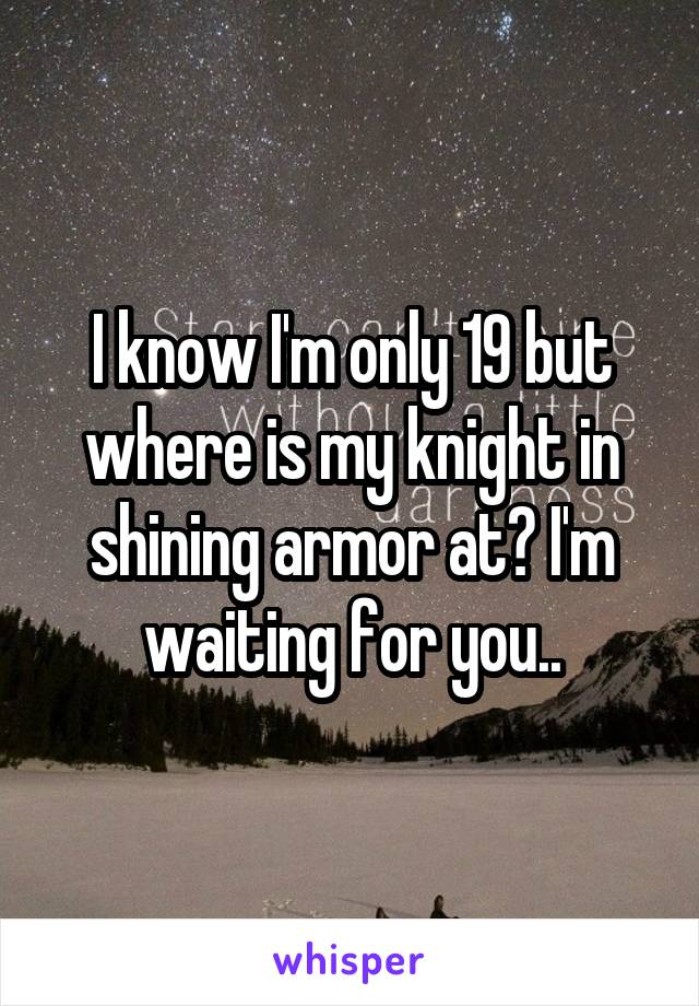 I know I'm only 19 but where is my knight in shining armor at? I'm waiting for you..