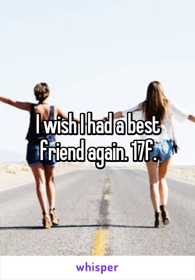 I wish I had a best friend again. 17f.