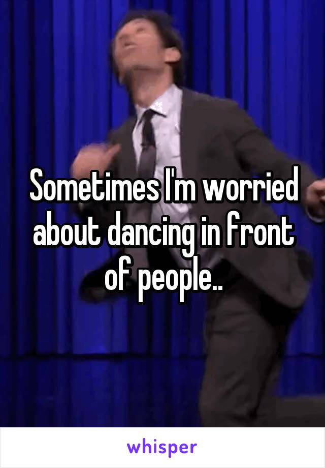Sometimes I'm worried about dancing in front of people..
