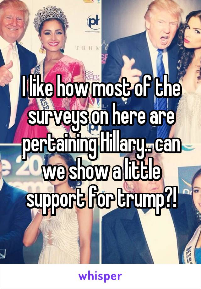 I like how most of the surveys on here are pertaining Hillary.. can we show a little support for trump?!