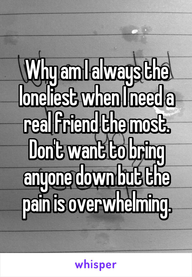 Why am I always the loneliest when I need a real friend the most. Don't want to bring anyone down but the pain is overwhelming.