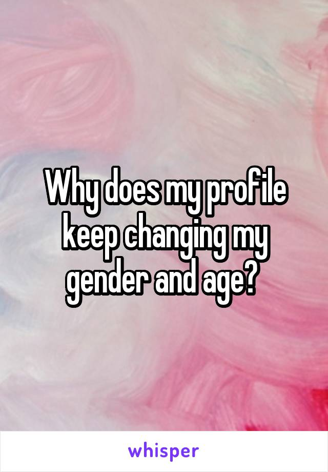 Why does my profile keep changing my gender and age?