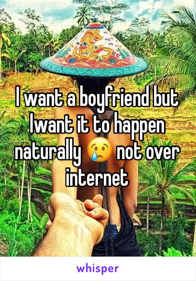 I want a boyfriend but Iwant it to happen naturally 😢 not over internet