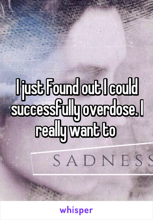 I just Found out I could successfully overdose. I really want to