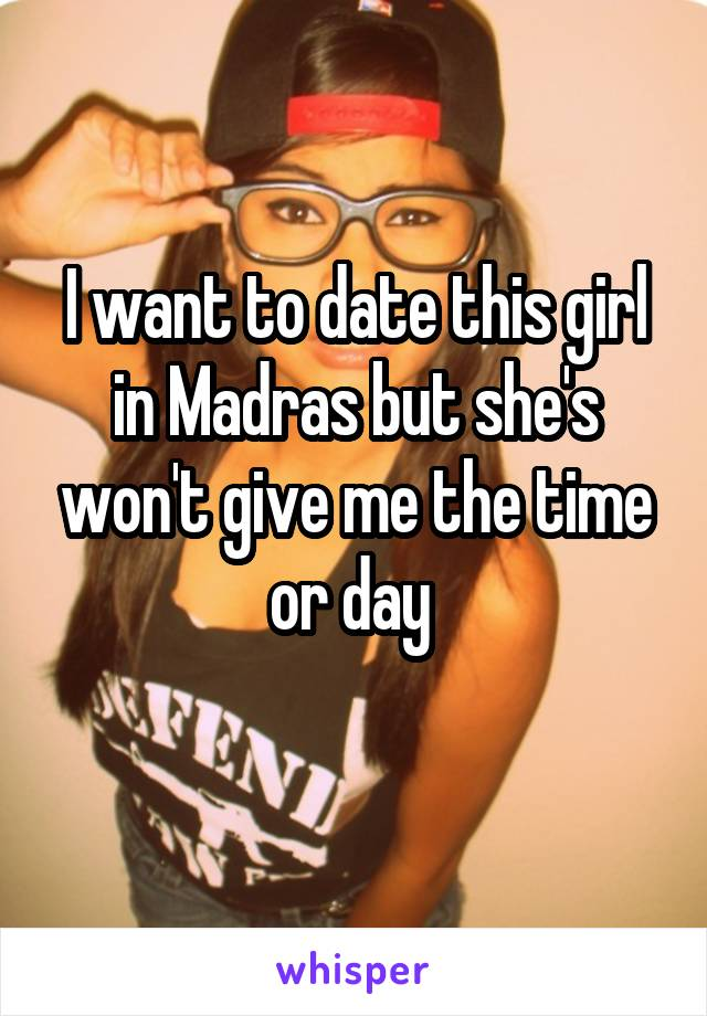 I want to date this girl in Madras but she's won't give me the time or day