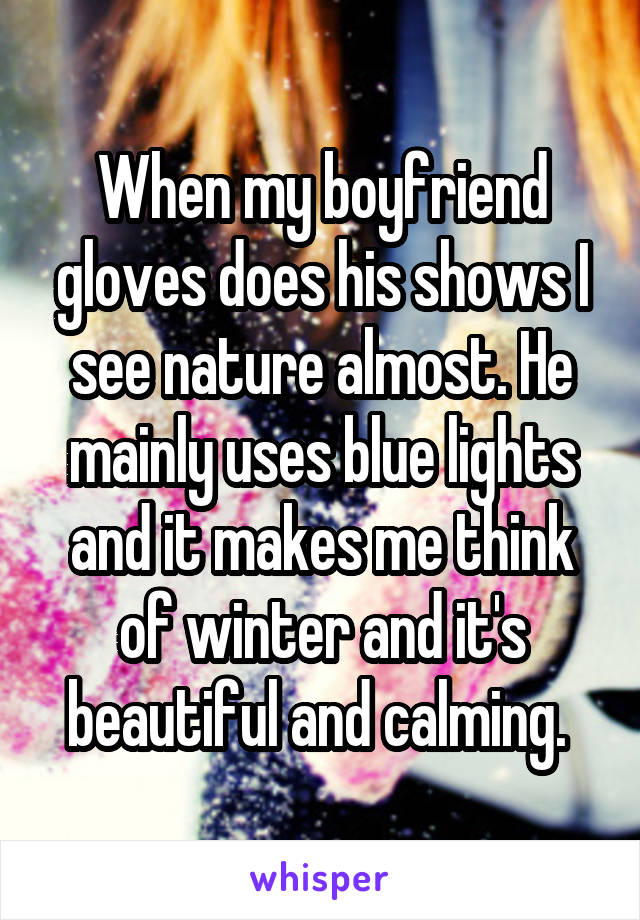 When my boyfriend gloves does his shows I see nature almost. He mainly uses blue lights and it makes me think of winter and it's beautiful and calming.