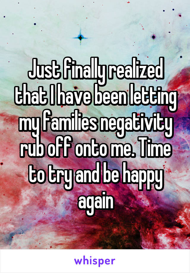Just finally realized that I have been letting my families negativity rub off onto me. Time to try and be happy again