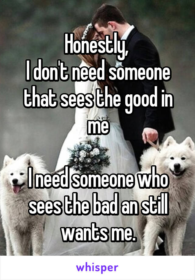 Honestly,  I don't need someone that sees the good in me  I need someone who sees the bad an still wants me.