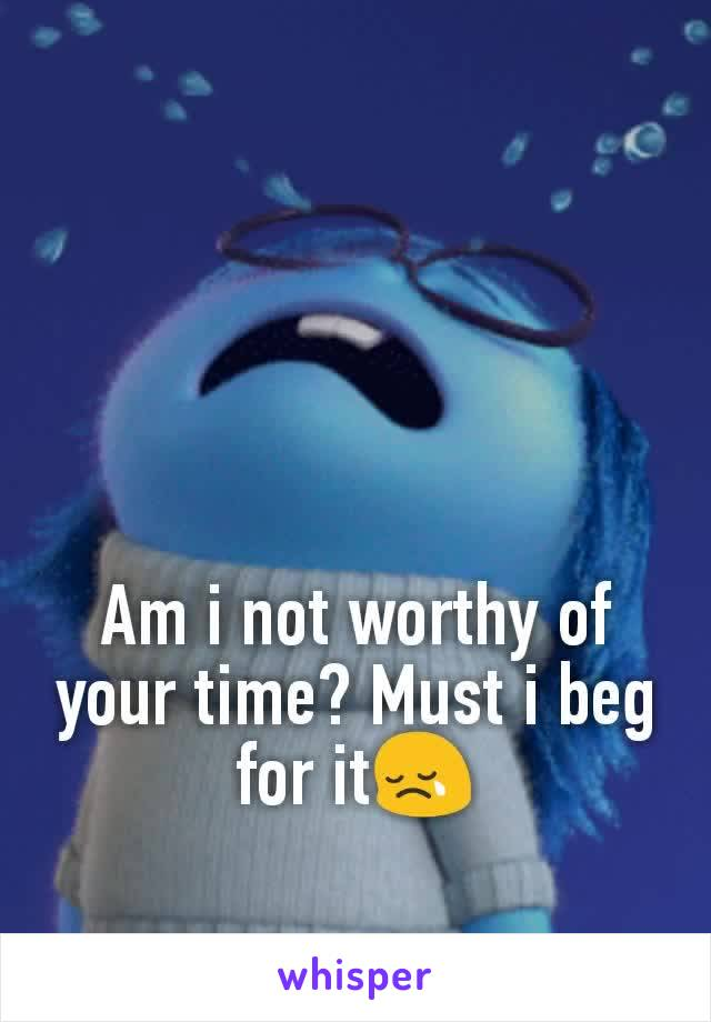 Am i not worthy of your time? Must i beg for it😢