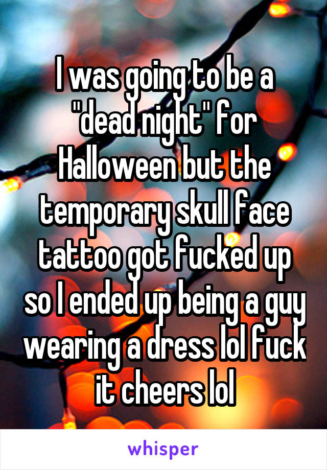 """I was going to be a """"dead night"""" for Halloween but the temporary skull face tattoo got fucked up so I ended up being a guy wearing a dress lol fuck it cheers lol"""