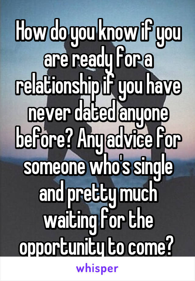 How do you know if you are ready for a relationship if you have never dated anyone before? Any advice for someone who's single and pretty much waiting for the opportunity to come?