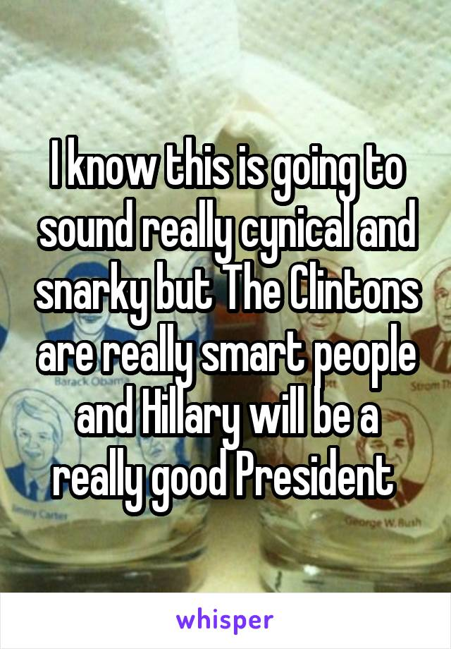 I know this is going to sound really cynical and snarky but The Clintons are really smart people and Hillary will be a really good President