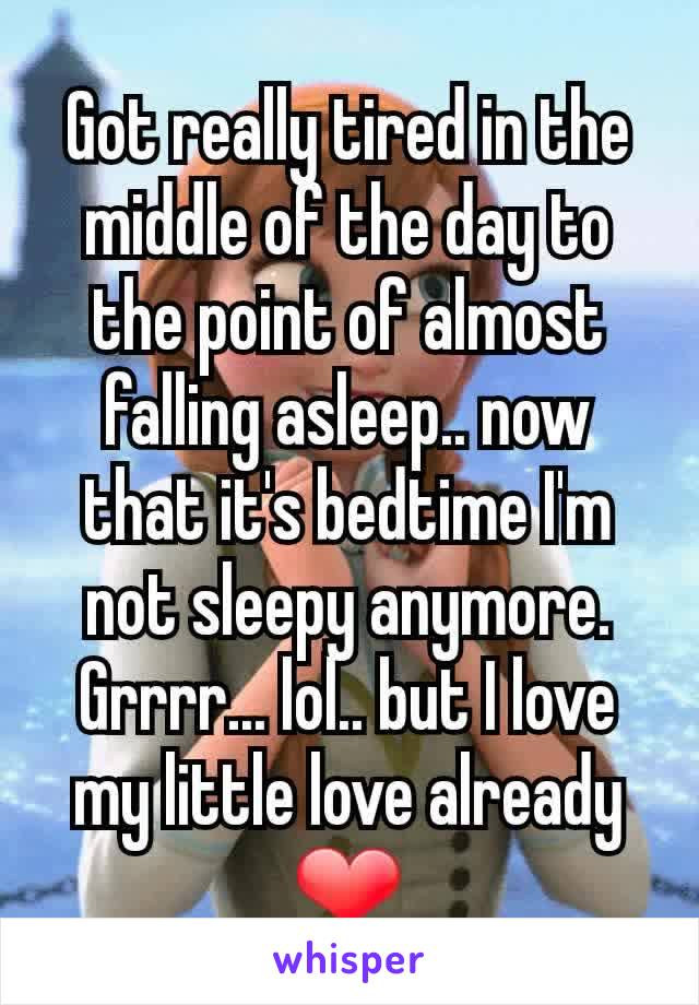 Got really tired in the middle of the day to the point of almost falling asleep.. now that it's bedtime I'm not sleepy anymore. Grrrr... lol.. but I love my little love already ❤