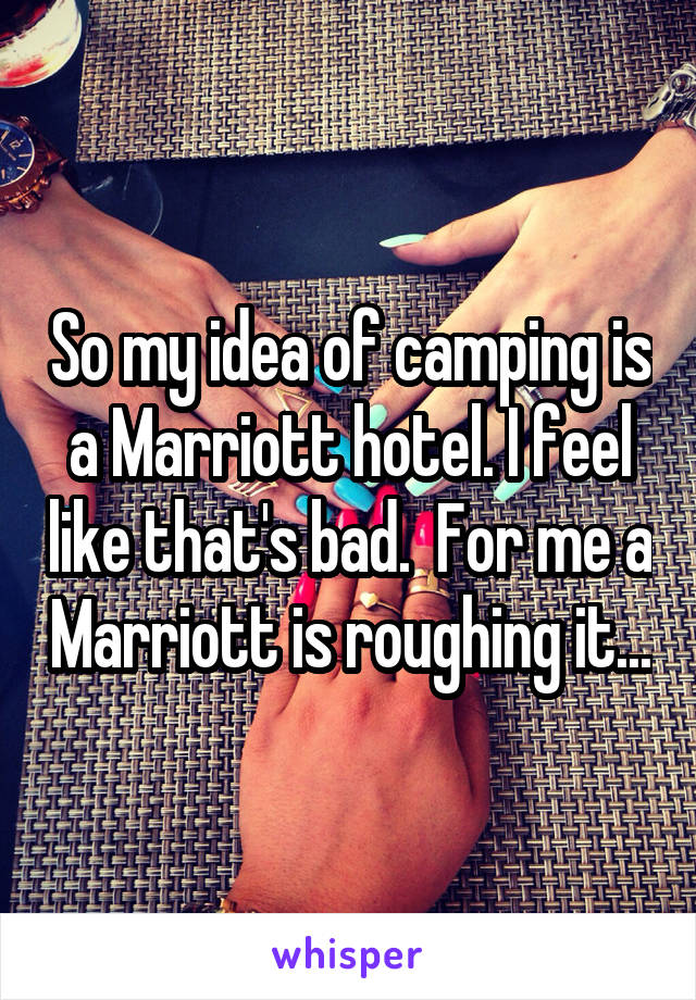 So my idea of camping is a Marriott hotel. I feel like that's bad.  For me a Marriott is roughing it...