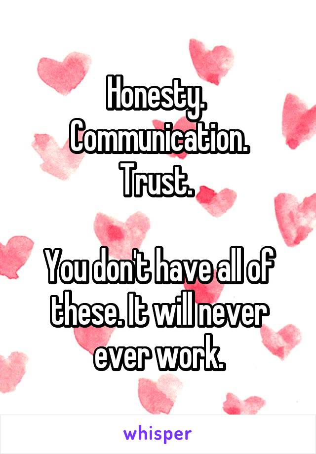 Honesty.  Communication. Trust.   You don't have all of these. It will never ever work.