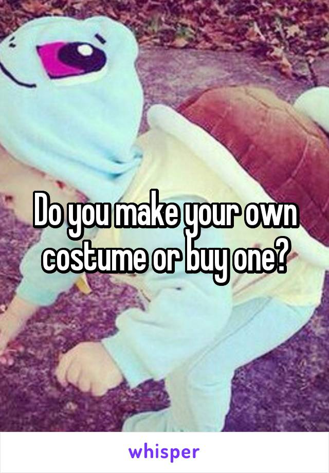 Do you make your own costume or buy one?