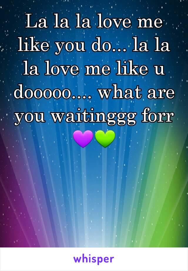 La la la love me like you do... la la la love me like u dooooo.... what are you waitinggg forr 💜💚