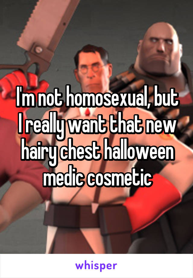 I'm not homosexual, but I really want that new hairy chest halloween medic cosmetic