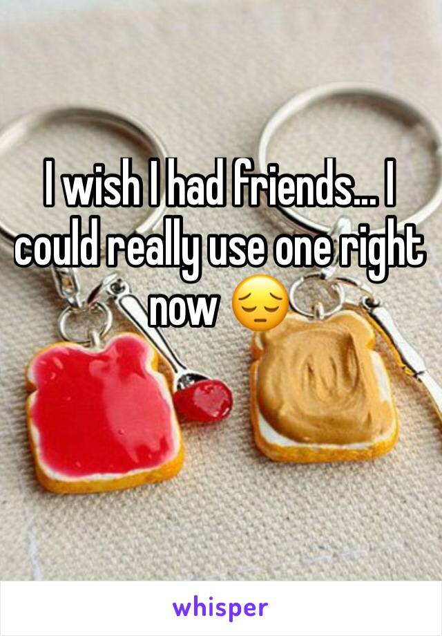 I wish I had friends... I could really use one right now 😔