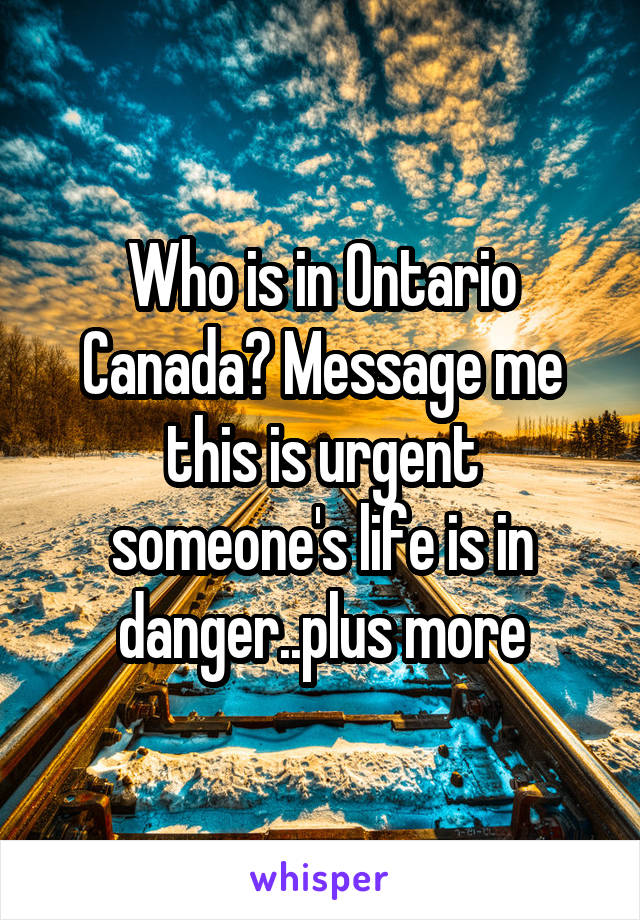 Who is in Ontario Canada? Message me this is urgent someone's life is in danger..plus more