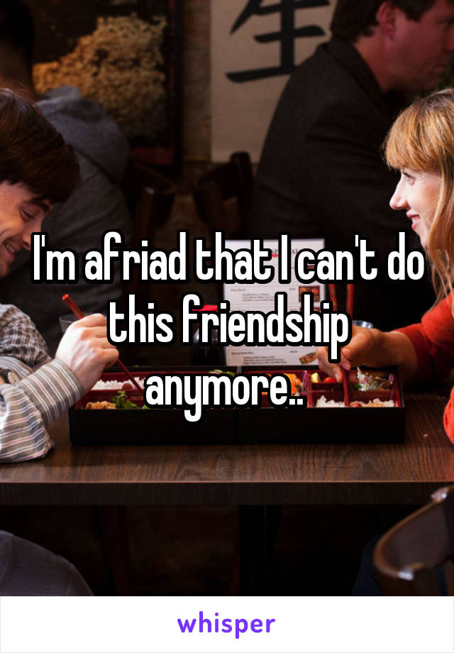 I'm afriad that I can't do this friendship anymore..