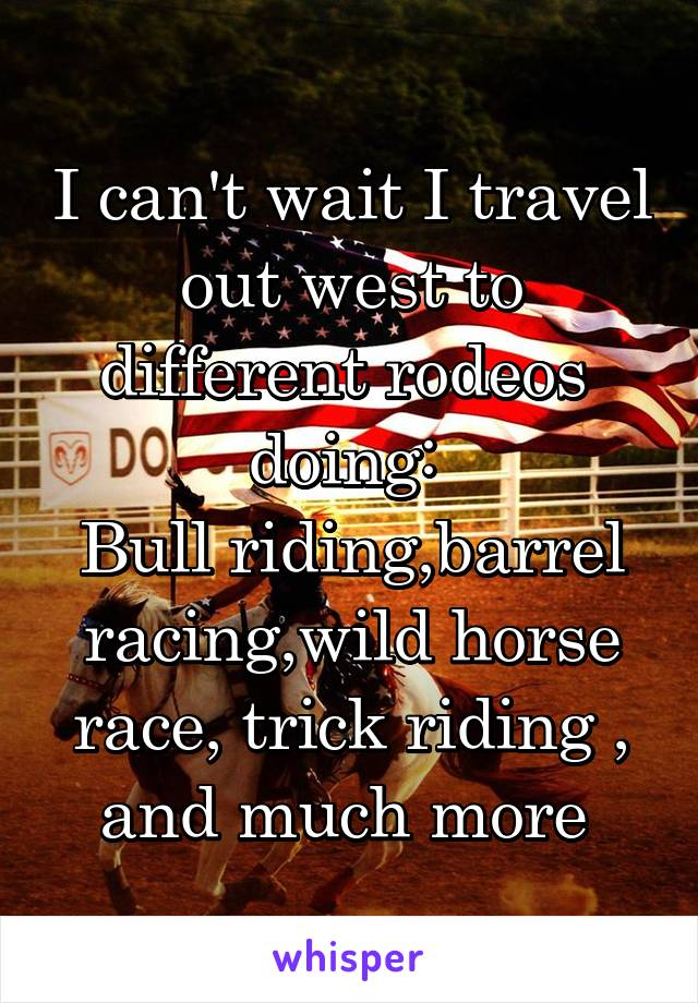 I can't wait I travel out west to different rodeos  doing:  Bull riding,barrel racing,wild horse race, trick riding , and much more