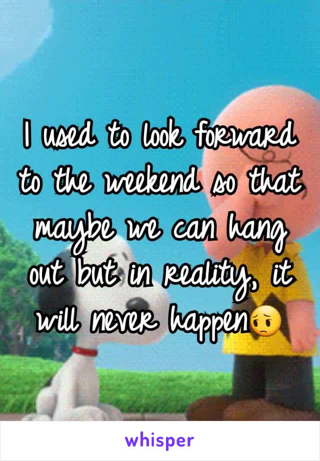 I used to look forward to the weekend so that maybe we can hang out but in reality, it will never happen😔