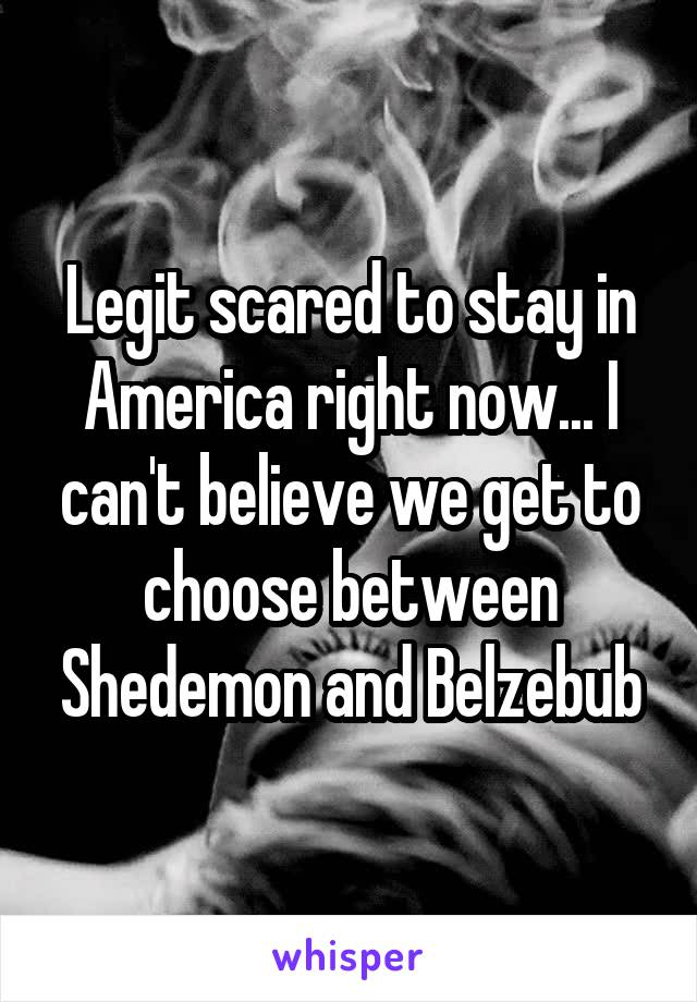 Legit scared to stay in America right now... I can't believe we get to choose between Shedemon and Belzebub