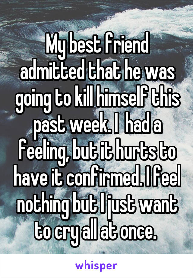 My best friend admitted that he was going to kill himself this past week. I  had a feeling, but it hurts to have it confirmed. I feel nothing but I just want to cry all at once.