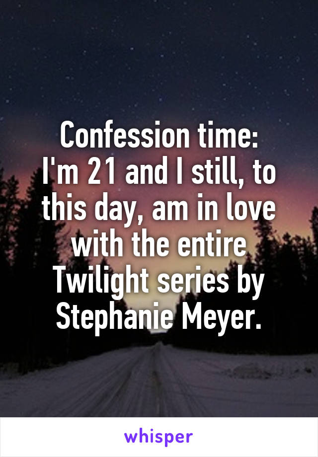 Confession time: I'm 21 and I still, to this day, am in love with the entire Twilight series by Stephanie Meyer.