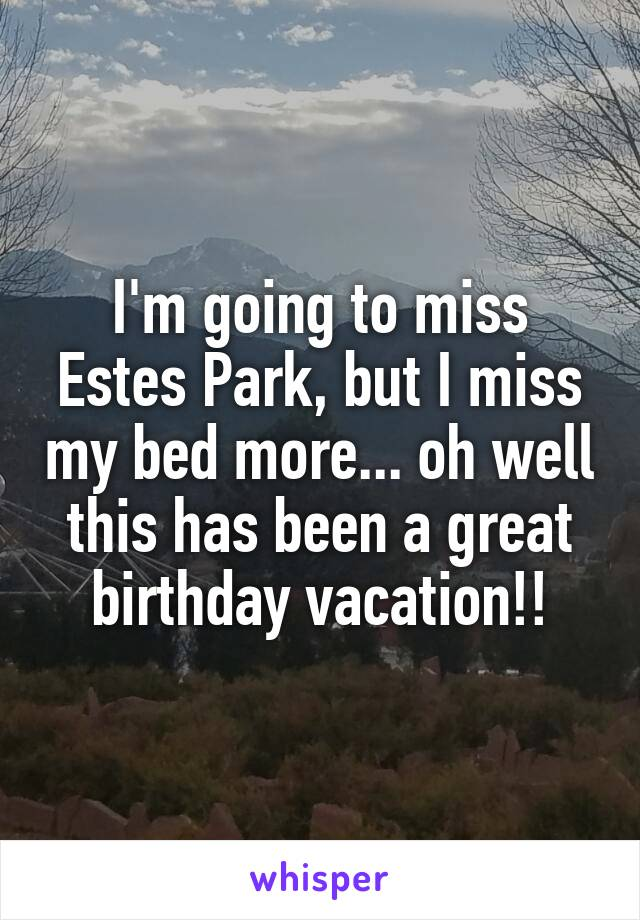 I'm going to miss Estes Park, but I miss my bed more... oh well this has been a great birthday vacation!!