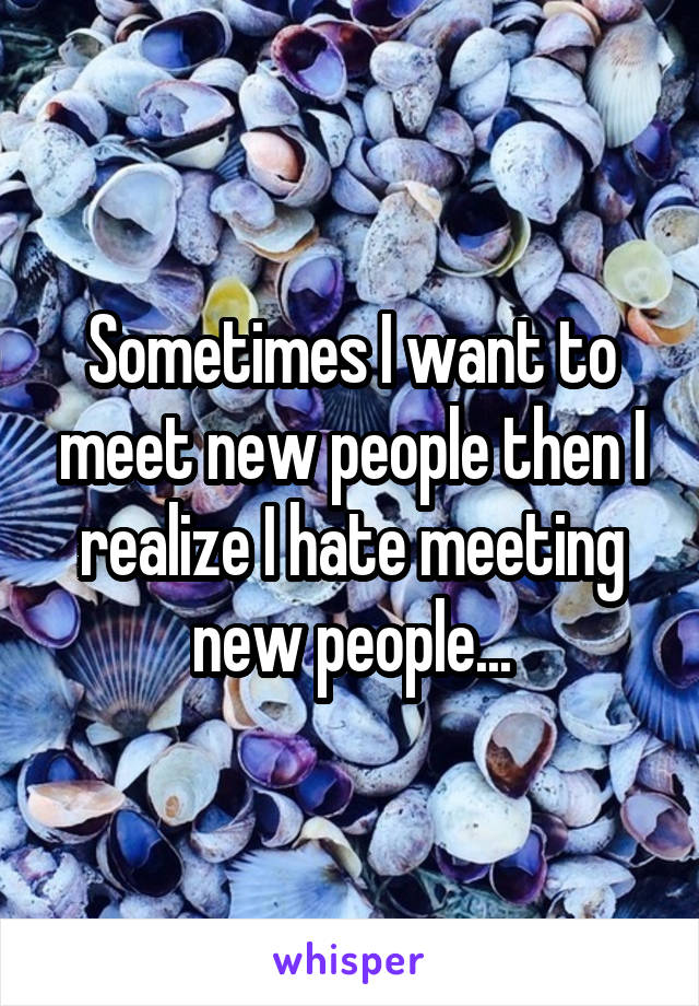 Sometimes I want to meet new people then I realize I hate meeting new people...