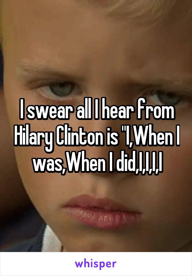 """I swear all I hear from Hilary Clinton is """"I,When I was,When I did,I,I,I,I"""