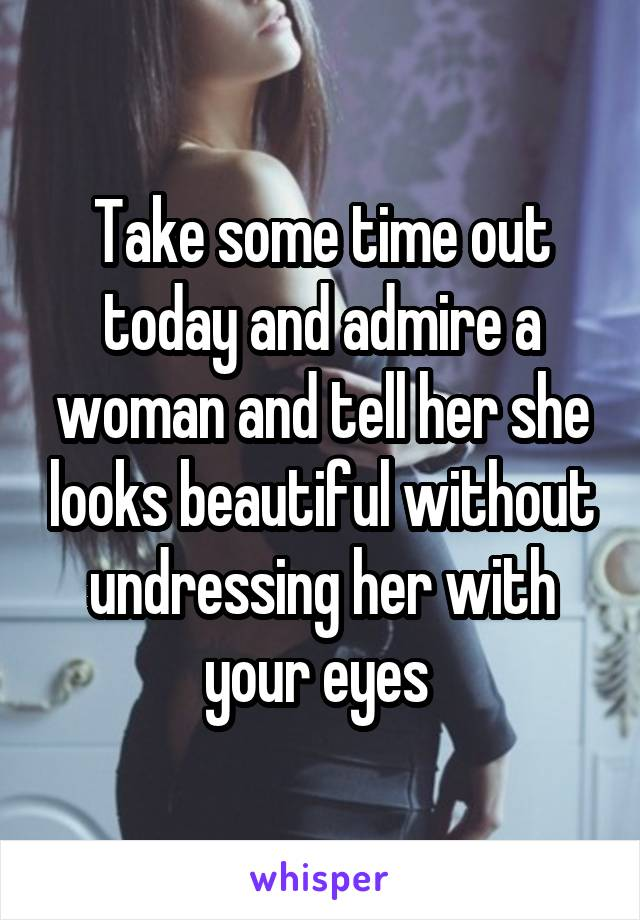 Take some time out today and admire a woman and tell her she looks beautiful without undressing her with your eyes