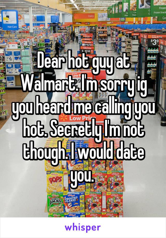 Dear hot guy at Walmart. I'm sorry ig you heard me calling you hot. Secretly I'm not though. I would date you.