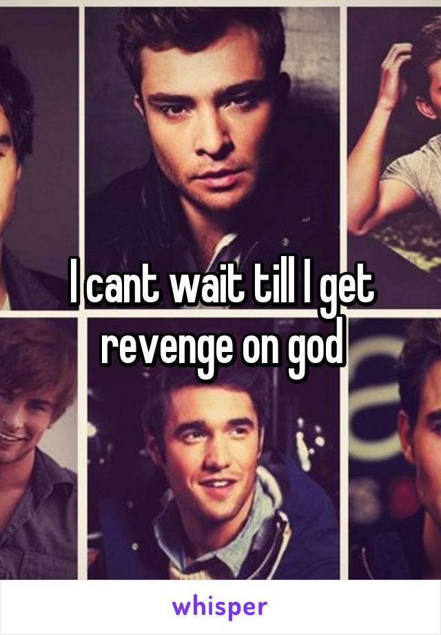 I cant wait till I get revenge on god