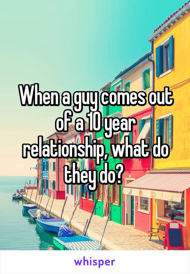 When a guy comes out of a 10 year relationship, what do they do?