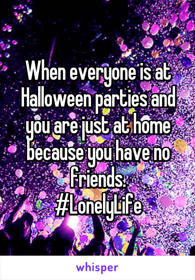 When everyone is at Halloween parties and you are just at home because you have no friends. #LonelyLife
