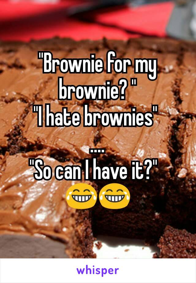 """Brownie for my brownie? "" ""I hate brownies""  .... ""So can I have it?""   😂😂"