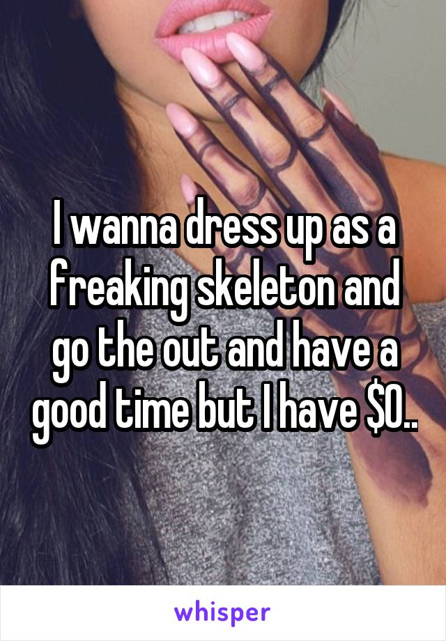 I wanna dress up as a freaking skeleton and go the out and have a good time but I have $0..