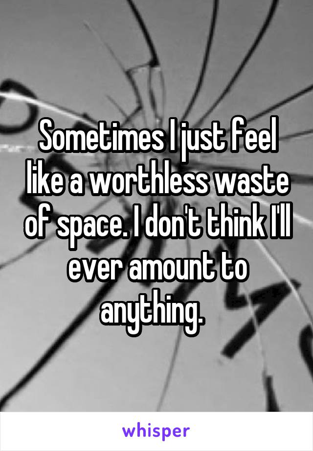 Sometimes I just feel like a worthless waste of space. I don't think I'll ever amount to anything.