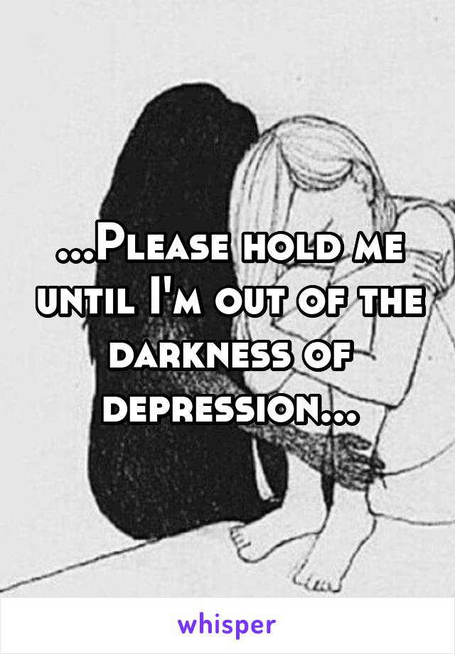 ...Please hold me until I'm out of the darkness of depression...