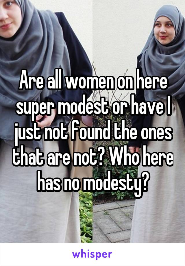 Are all women on here super modest or have I just not found the ones that are not? Who here has no modesty?