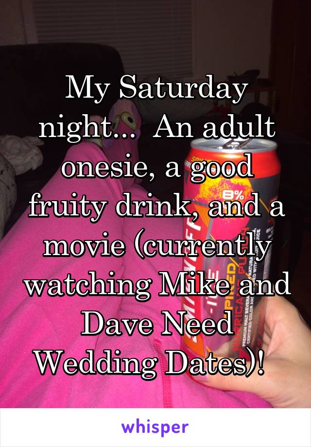 My Saturday night...  An adult onesie, a good fruity drink, and a movie (currently watching Mike and Dave Need Wedding Dates)!