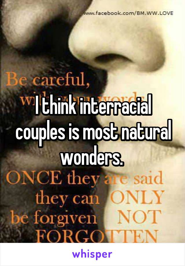 I think interracial couples is most natural wonders.
