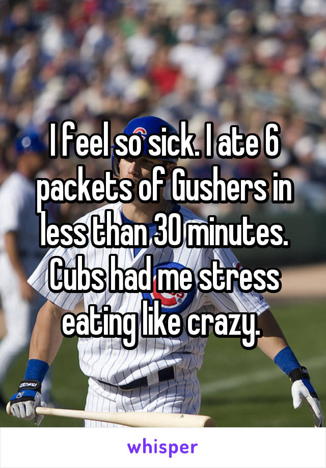 I feel so sick. I ate 6 packets of Gushers in less than 30 minutes. Cubs had me stress eating like crazy.